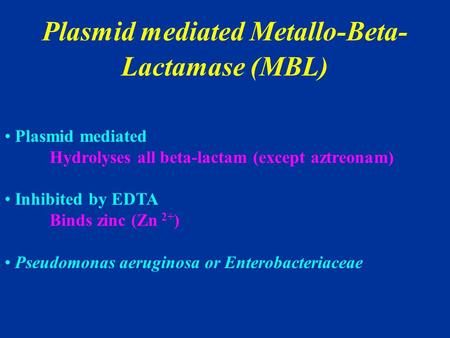 Plasmid mediated Metallo-Beta- Lactamase (MBL) Plasmid mediated Hydrolyses all beta-lactam (except aztreonam) Inhibited by EDTA Binds zinc (Zn 2+ ) Pseudomonas.
