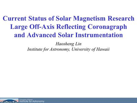 Haosheng Lin Institute for Astronomy, University of Hawaii Current Status of Solar Magnetism Research Large Off-Axis Reflecting Coronagraph and Advanced.