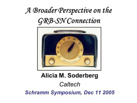 A Broader Perspective on the GRB-SN Connection Alicia M. Soderberg Caltech Schramm Symposium, Dec 11 2005.