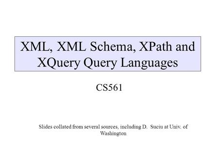 XML, XML Schema, XPath and XQuery Query Languages CS561 Slides collated from several sources, including D. Suciu at Univ. of Washington.
