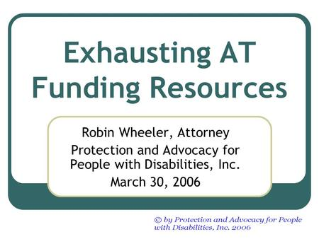 Exhausting AT Funding Resources Robin Wheeler, Attorney Protection and Advocacy for People with Disabilities, Inc. March 30, 2006.