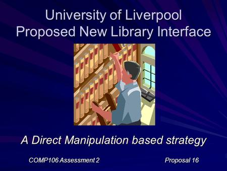 University of Liverpool Proposed New Library Interface A Direct Manipulation based strategy COMP106 Assessment 2Proposal 16.