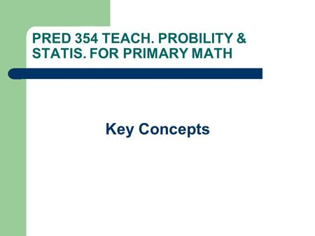 PRED 354 TEACH. PROBILITY & STATIS. FOR PRIMARY MATH Key Concepts.