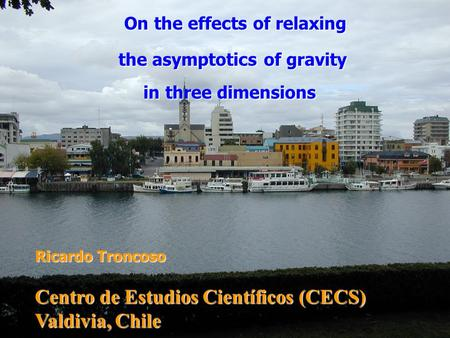 On the effects of relaxing On the effects of relaxing the asymptotics of gravity in three dimensions in three dimensions Ricardo Troncoso Centro de Estudios.