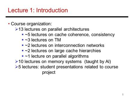 1 Lecture 1: Introduction Course organization:  13 lectures on parallel architectures  ~5 lectures on cache coherence, consistency  ~3 lectures on TM.