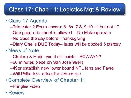 Class 17: Chap 11: Logistics Mgt & Review Class 17 Agenda –Trimester 2 Exam covers: 6. 6s, 7.8,.9.10 11 but not 17 –One page crib sheet is allowed – No.