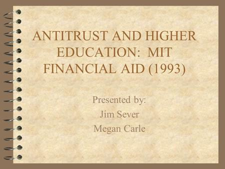 ANTITRUST AND HIGHER EDUCATION: MIT FINANCIAL AID (1993) Presented by: Jim Sever Megan Carle.