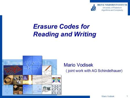 Mario Vodisek 1 HEINZ NIXDORF INSTITUTE University of Paderborn Algorithms and Complexity Erasure Codes for Reading and Writing Mario Vodisek ( joint work.