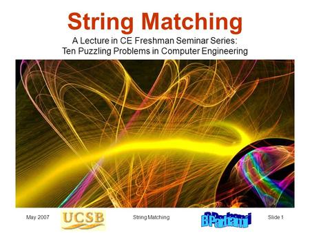 May 2007String MatchingSlide 1 String Matching A Lecture in CE Freshman Seminar Series: Ten Puzzling Problems in Computer Engineering.