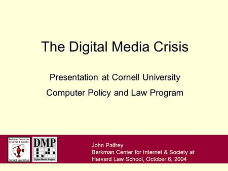 John Palfrey Berkman Center for Internet & Society at Harvard Law School, October 6, 2004 The <strong>Digital</strong> <strong>Media</strong> Crisis Presentation at Cornell University.