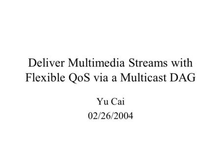 Deliver Multimedia Streams with Flexible QoS via a Multicast DAG Yu Cai 02/26/2004.