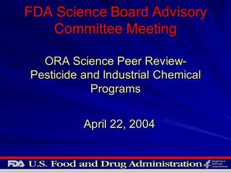 FDA Science Board Advisory Committee Meeting ORA Science Peer Review- Pesticide and Industrial Chemical Programs April 22, 2004.