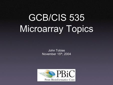 GCB/CIS 535 Microarray Topics John Tobias November 15 th, 2004.