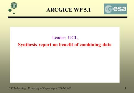 ARCGICE WP 5.1 Leader: UCL Synthesis report on benefit of combining data C.C.Tscherning, University of Copenhagen, 2005-03-01 1.