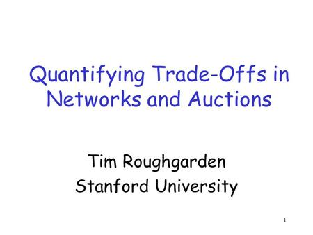 1 Quantifying Trade-Offs in Networks and Auctions Tim Roughgarden Stanford University.
