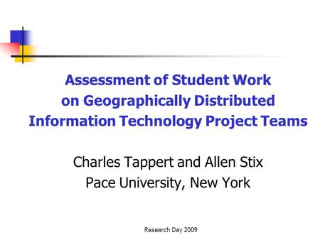 Research Day 2009 Assessment of Student Work on Geographically Distributed Information Technology Project Teams Charles Tappert and Allen Stix Pace University,