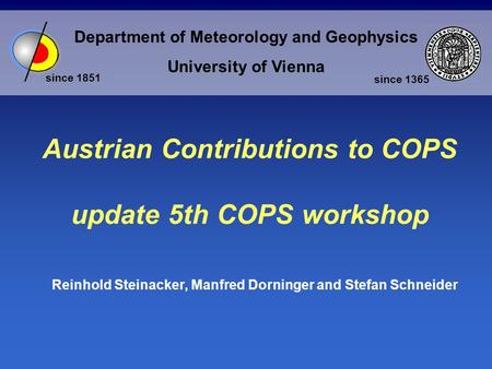 Department of Meteorology and Geophysics University of Vienna since 1851 since 1365 Austrian Contributions to COPS update 5th COPS workshop Reinhold Steinacker,