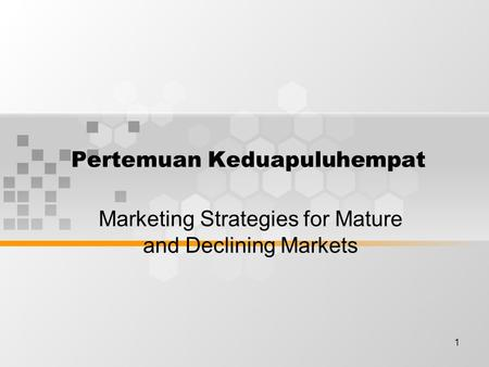 1 Pertemuan Keduapuluhempat Marketing Strategies for Mature and Declining Markets.