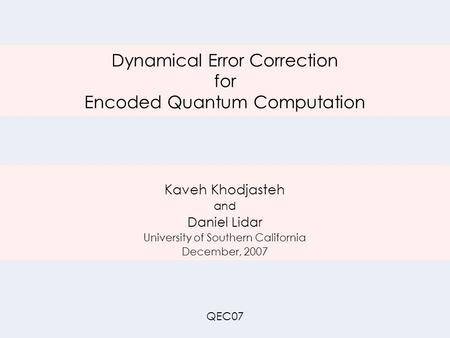 Dynamical Error Correction for Encoded Quantum Computation Kaveh Khodjasteh and Daniel Lidar University of Southern California December, 2007 QEC07.