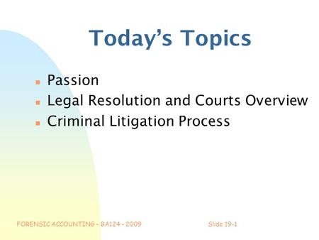 FORENSIC ACCOUNTING - BA124 - 2009Slide 19-1 Today's Topics n Passion n Legal Resolution and Courts Overview n Criminal Litigation Process.