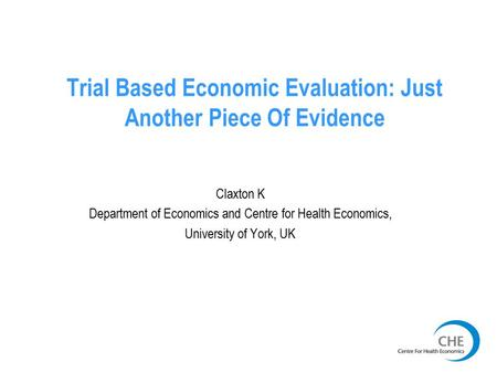 Trial Based Economic Evaluation: Just Another Piece Of Evidence Claxton K Department of Economics and Centre for Health Economics, University of York,