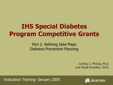 IHS Special Diabetes Program Competitive Grants Part 2: Refining Idea Maps Diabetes Prevention Planning Cynthia C. Phillips, Ph.D. Lisa Wyatt Knowlton,
