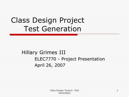 Class Design Project - Test Generation 1 Class Design Project Test Generation Hillary Grimes III ELEC7770 - Project Presentation April 26, 2007.