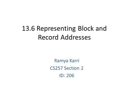 13.6 Representing Block and Record Addresses Ramya Karri CS257 Section 2 ID: 206.