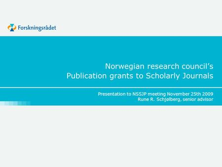 Norwegian research council's Publication grants to Scholarly Journals Presentation to NSSJP meeting November 25th 2009 Rune R. Schjølberg, senior advisor.