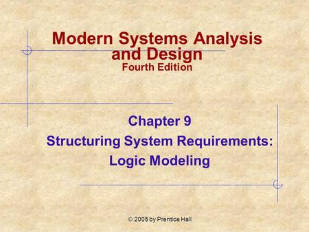 © 2005 by Prentice Hall Chapter 9 Structuring System Requirements: Logic Modeling Modern Systems Analysis and Design Fourth Edition.