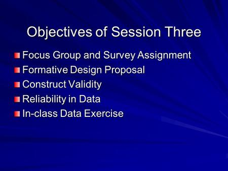 Objectives of Session Three Focus Group and Survey Assignment Formative Design Proposal Construct Validity Reliability in Data In-class Data Exercise.