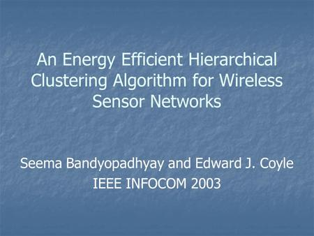 An Energy Efficient Hierarchical Clustering Algorithm for Wireless Sensor Networks Seema Bandyopadhyay and Edward J. Coyle IEEE INFOCOM 2003.