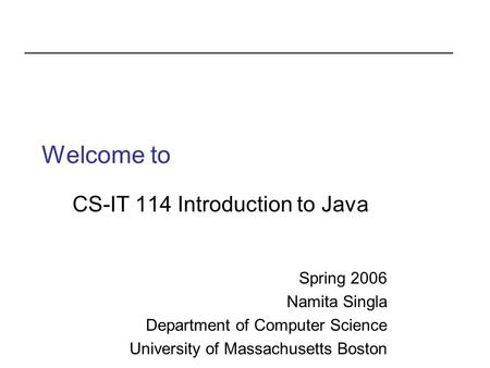 Welcome to CS-IT 114 Introduction to Java Spring 2006 Namita Singla Department of Computer Science University of Massachusetts Boston.