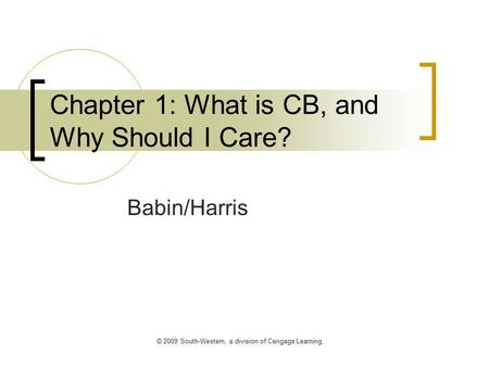 © 2009 South-Western, a division of Cengage Learning. Chapter 1: What is CB, and Why Should I Care? Babin/Harris.
