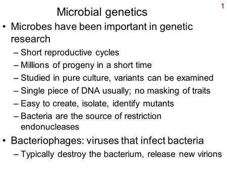 1 Microbial genetics Microbes have been important in genetic research –Short reproductive cycles –Millions of progeny in a short time –Studied in pure.