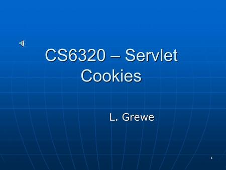 1 CS6320 – Servlet Cookies L. Grewe 2 What is a cookie? Name-value bindings sent by a server to a web browser and then sent back unchanged by the browser.