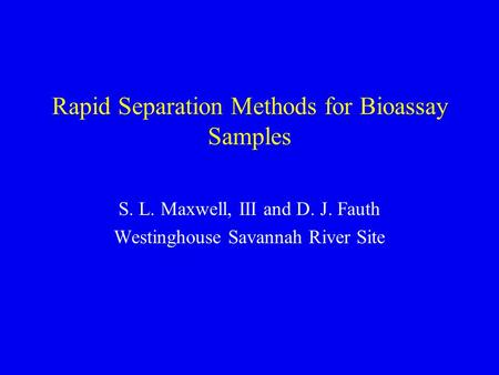 Rapid Separation Methods for Bioassay Samples S. L. Maxwell, III and D. J. Fauth Westinghouse Savannah River Site.
