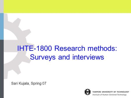 IHTE-1800 Research methods: Surveys and interviews Sari Kujala, Spring 07.