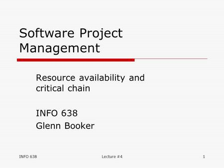 INFO 638Lecture #41 Software Project Management Resource availability and critical chain INFO 638 Glenn Booker.