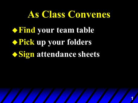 1 As Class Convenes u Find your team table u Pick up your folders u Sign attendance sheets.