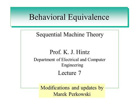 Behavioral Equivalence Sequential Machine Theory Prof. K. J. Hintz Department of Electrical and Computer Engineering Lecture 7 Modifications and updates.