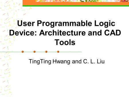 User Programmable Logic Device: Architecture and CAD Tools TingTing Hwang and C. L. Liu.