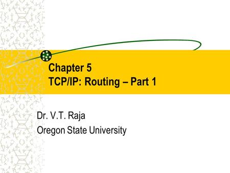 Chapter 5 TCP/IP: Routing – Part 1 Dr. V.T. Raja Oregon State University.