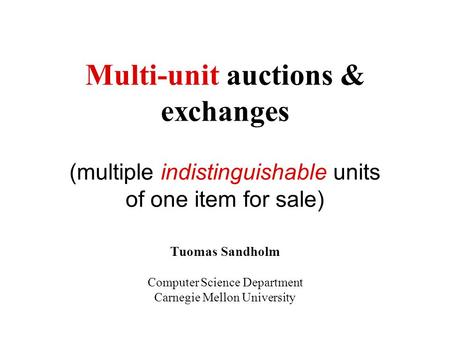 Multi-unit auctions & exchanges (multiple indistinguishable units of one item for sale) Tuomas Sandholm Computer Science Department Carnegie Mellon University.