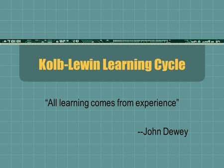 "Kolb-Lewin Learning Cycle ""All learning comes from experience"" --John Dewey."