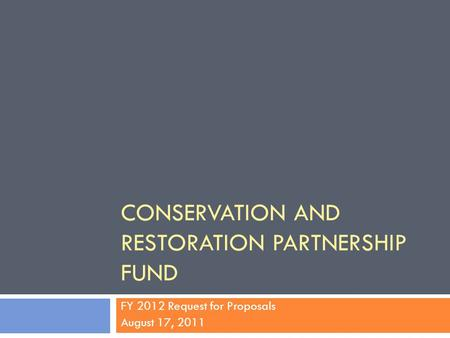 CONSERVATION AND RESTORATION PARTNERSHIP FUND FY 2012 Request for Proposals August 17, 2011.