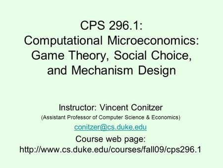 CPS 296.1: Computational Microeconomics: Game Theory, Social Choice, and Mechanism Design Instructor: Vincent Conitzer (Assistant Professor of Computer.