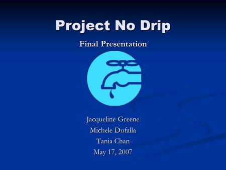 Project <strong>No</strong> Drip Final Presentation Jacqueline Greene Michele Dufalla Tania Chan May 17, 2007.