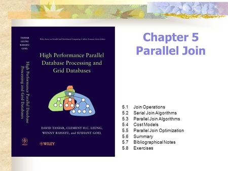 Chapter 5 Parallel Join 5.1Join Operations 5.2Serial Join Algorithms 5.3Parallel Join Algorithms 5.4Cost Models 5.5Parallel Join Optimization 5.6Summary.