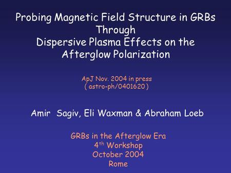 Probing Magnetic Field Structure in GRBs Through Dispersive Plasma Effects on the Afterglow Polarization Amir Sagiv, Eli Waxman & Abraham Loeb GRBs in.
